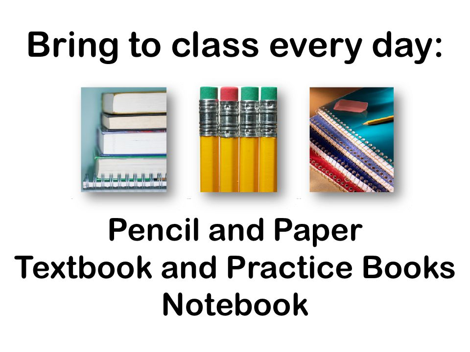 Bring to class every day: Pencil and Paper Textbook and Practice Books Notebook