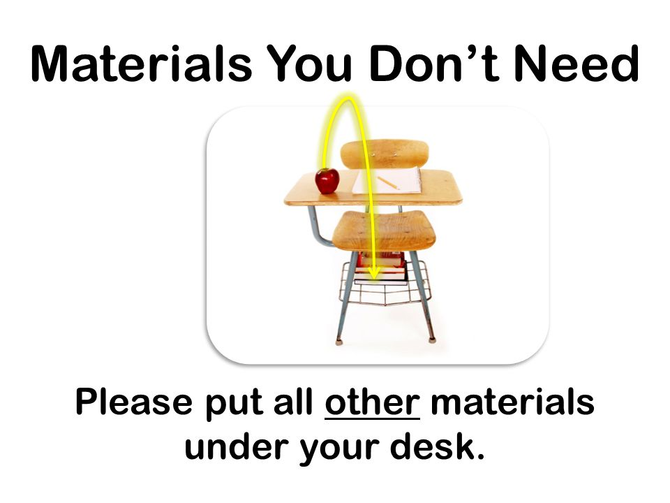 Materials You Don't Need Please put all other materials under your desk.