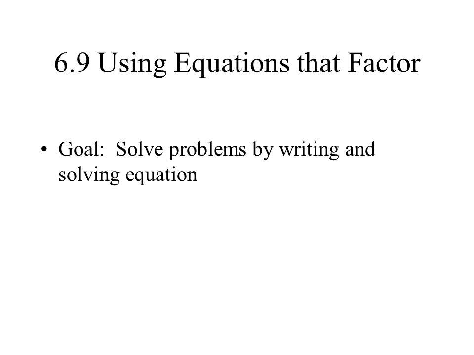 6.9 Using Equations that Factor Goal: Solve problems by writing and solving equation