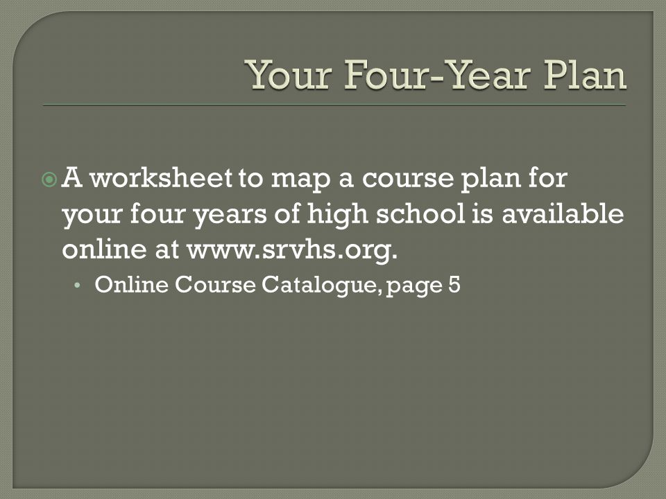  A worksheet to map a course plan for your four years of high school is available online at www.srvhs.org.
