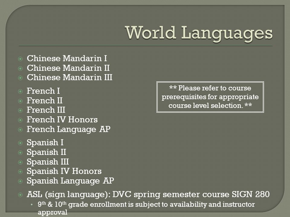  Chinese Mandarin I  Chinese Mandarin II  Chinese Mandarin III  French I  French II  French III  French IV Honors  French Language AP  Spanish I  Spanish II  Spanish III  Spanish IV Honors  Spanish Language AP  ASL (sign language): DVC spring semester course SIGN 280 9 th & 10 th grade enrollment is subject to availability and instructor approval ** Please refer to course prerequisites for appropriate course level selection.