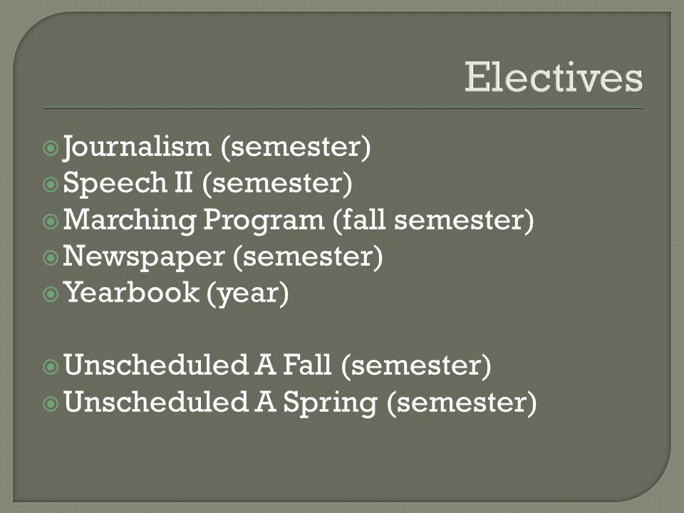 Electives  Journalism (semester)  Speech II (semester)  Marching Program (fall semester)  Newspaper (semester)  Yearbook (year)  Unscheduled A Fall (semester)  Unscheduled A Spring (semester)