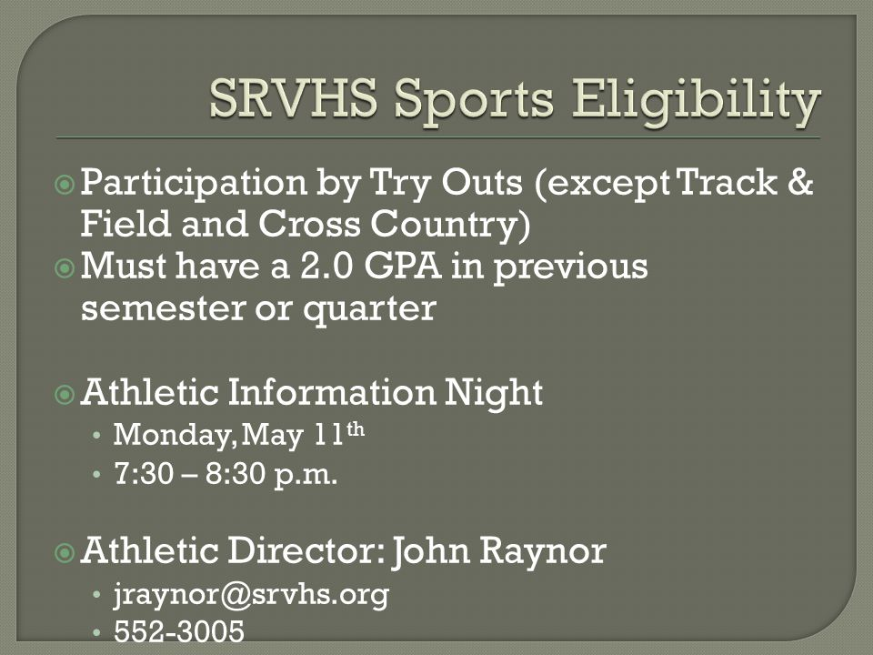  Participation by Try Outs (except Track & Field and Cross Country)  Must have a 2.0 GPA in previous semester or quarter  Athletic Information Night Monday, May 11 th 7:30 – 8:30 p.m.