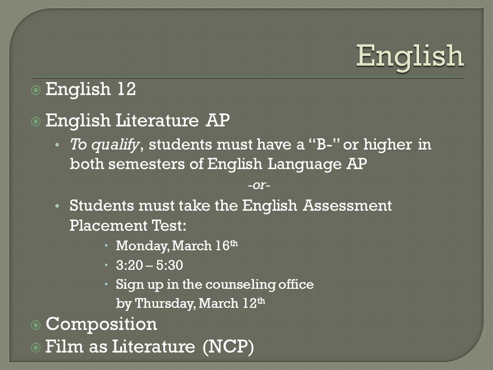  English 12  English Literature AP To qualify, students must have a B- or higher in both semesters of English Language AP -or- Students must take the English Assessment Placement Test:  Monday, March 16 th  3:20 – 5:30  Sign up in the counseling office by Thursday, March 12 th  Composition  Film as Literature (NCP)