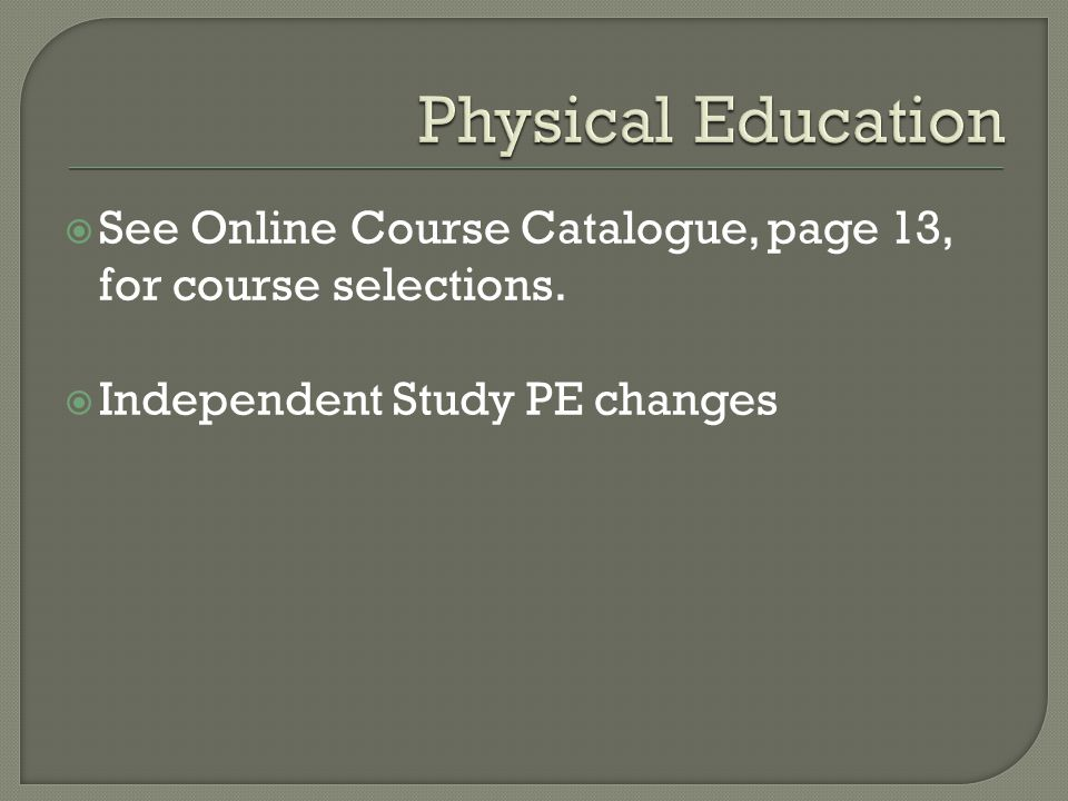 See Online Course Catalogue, page 13, for course selections.  Independent Study PE changes