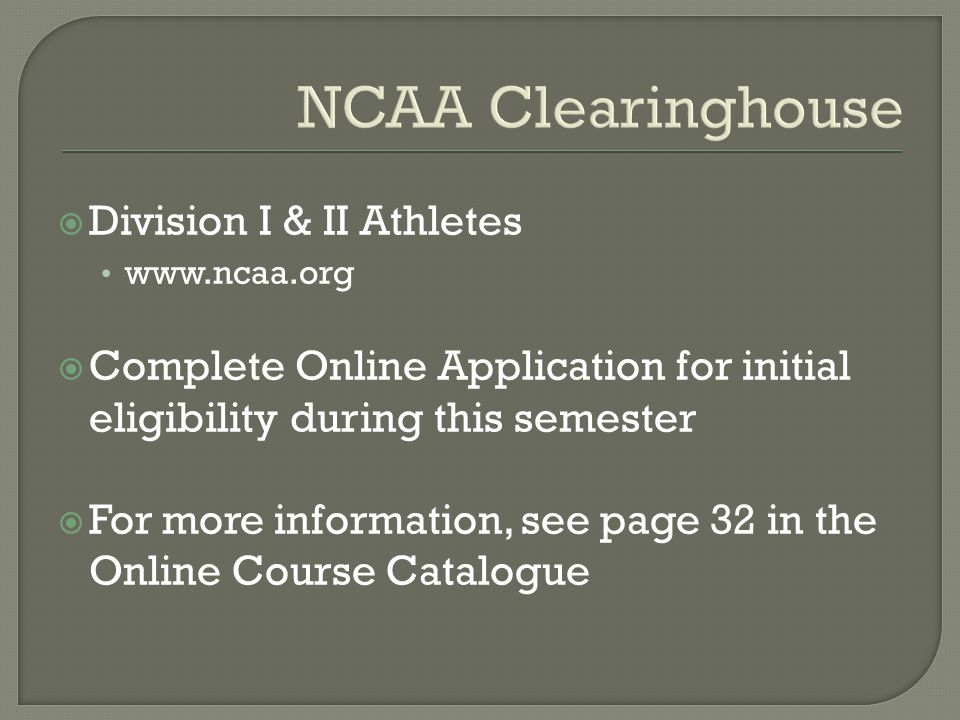 NCAA Clearinghouse  Division I & II Athletes www.ncaa.org  Complete Online Application for initial eligibility during this semester  For more information, see page 32 in the Online Course Catalogue
