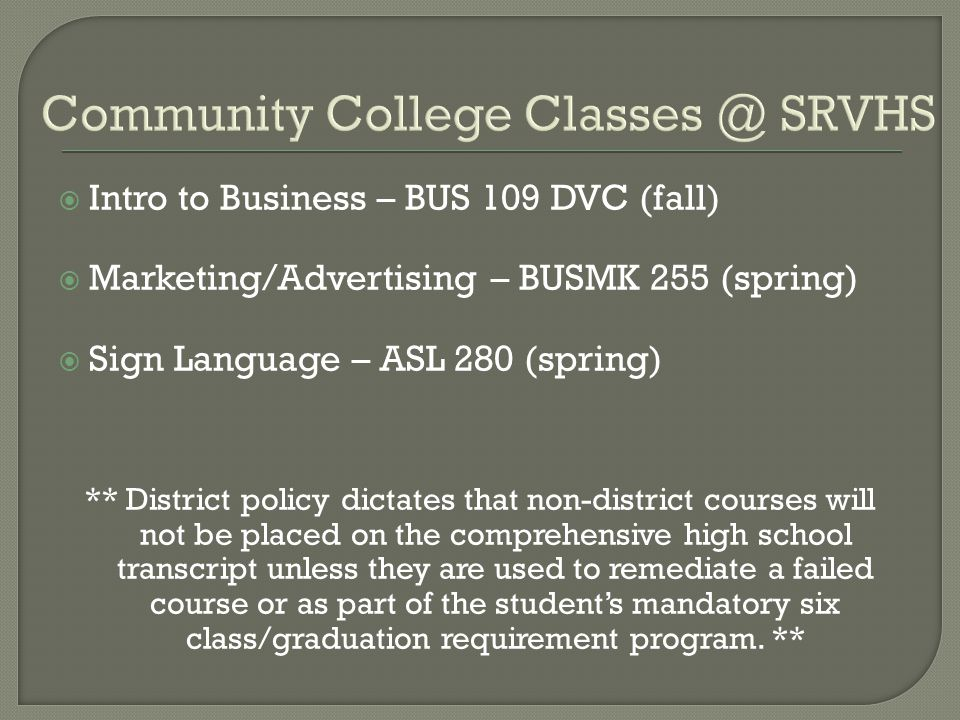Community College Classes @ SRVHS  Intro to Business – BUS 109 DVC (fall)  Marketing/Advertising – BUSMK 255 (spring)  Sign Language – ASL 280 (spring) ** District policy dictates that non-district courses will not be placed on the comprehensive high school transcript unless they are used to remediate a failed course or as part of the student's mandatory six class/graduation requirement program.