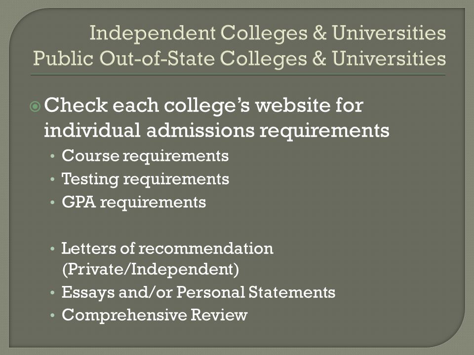 Independent Colleges & Universities Public Out-of-State Colleges & Universities  Check each college's website for individual admissions requirements Course requirements Testing requirements GPA requirements Letters of recommendation (Private/Independent) Essays and/or Personal Statements Comprehensive Review