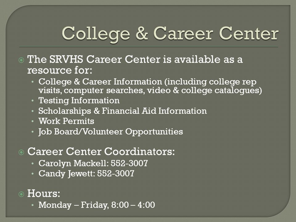  The SRVHS Career Center is available as a resource for: College & Career Information (including college rep visits, computer searches, video & college catalogues) Testing Information Scholarships & Financial Aid Information Work Permits Job Board/Volunteer Opportunities  Career Center Coordinators: Carolyn Mackell: 552-3007 Candy Jewett: 552-3007  Hours: Monday – Friday, 8:00 – 4:00