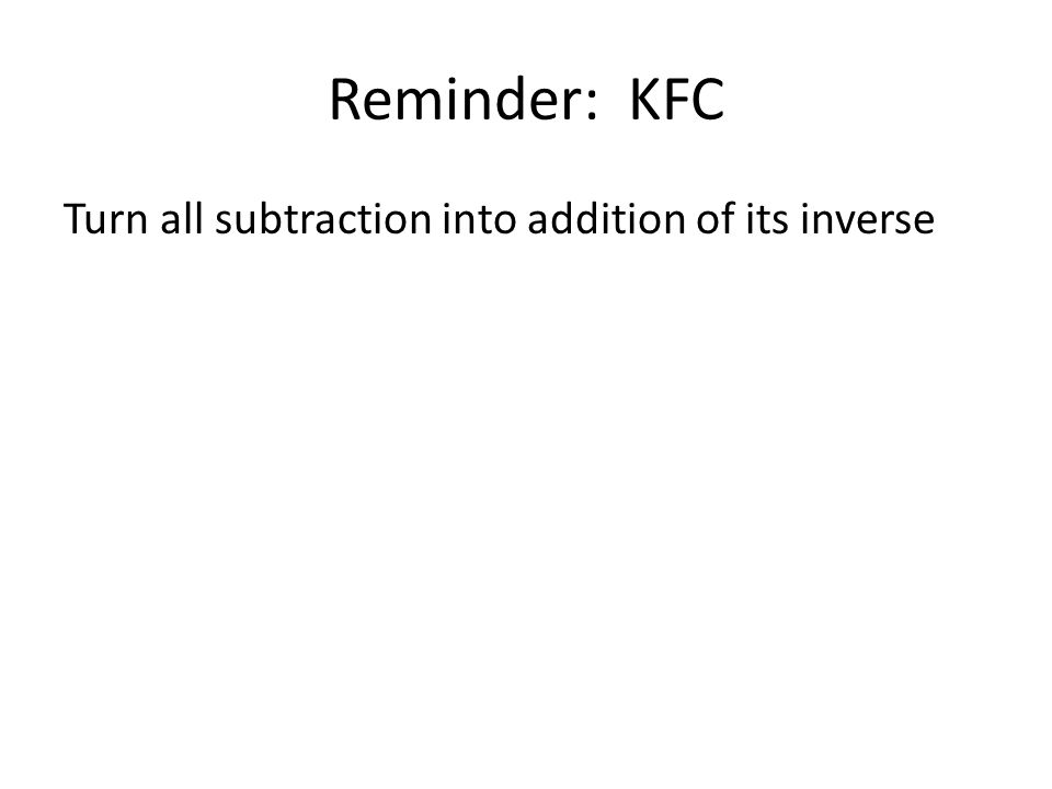 Reminder: KFC Turn all subtraction into addition of its inverse