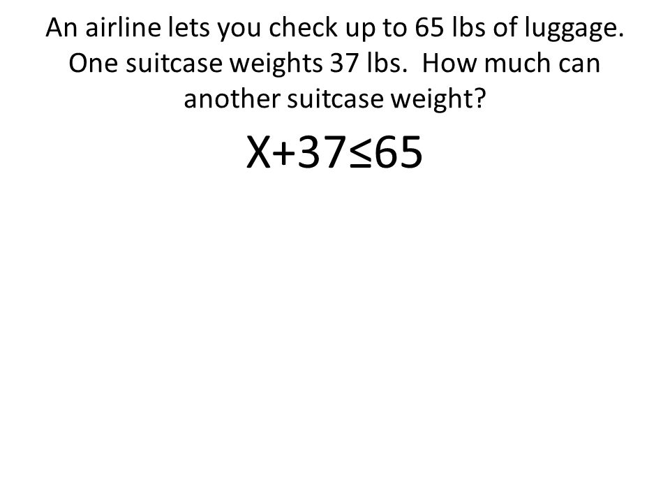 An airline lets you check up to 65 lbs of luggage.
