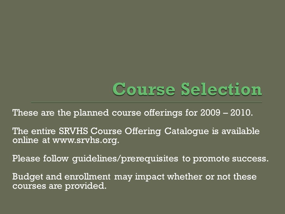 These are the planned course offerings for 2009 – 2010. The entire SRVHS Course Offering Catalogue is available online at www.srvhs.org. Please follow