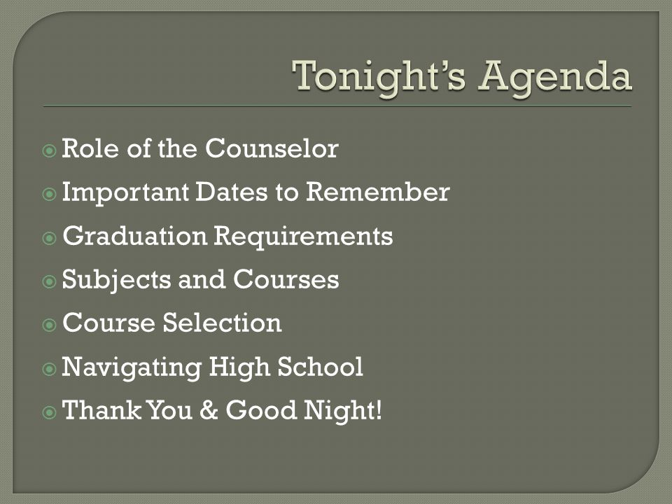 Role of the Counselor  Important Dates to Remember  Graduation Requirements  Subjects and Courses  Course Selection  Navigating High School  Thank You & Good Night!