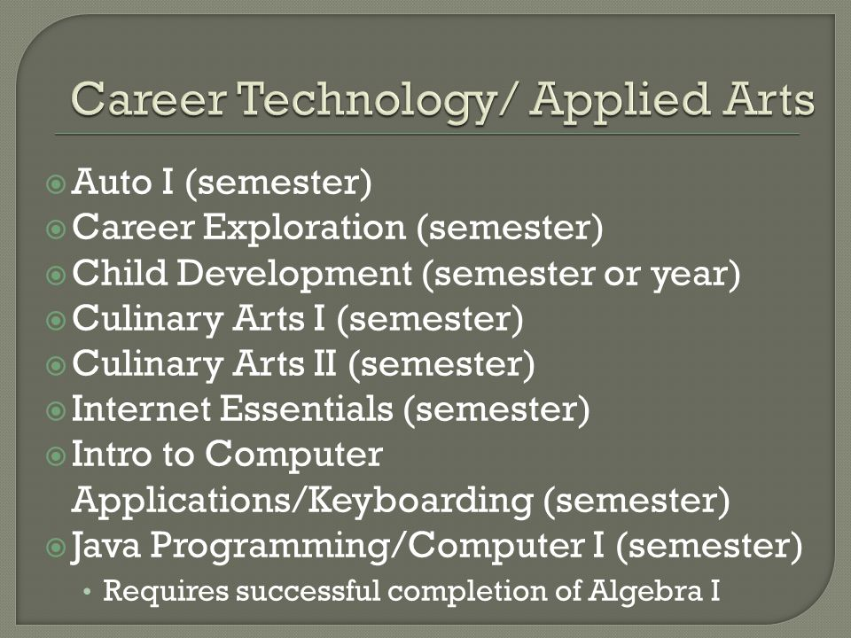  Auto I (semester)  Career Exploration (semester)  Child Development (semester or year)  Culinary Arts I (semester)  Culinary Arts II (semester)  Internet Essentials (semester)  Intro to Computer Applications/Keyboarding (semester)  Java Programming/Computer I (semester) Requires successful completion of Algebra I