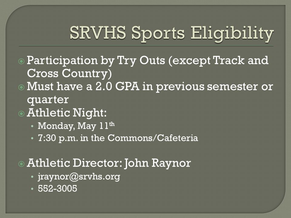 Participation by Try Outs (except Track and Cross Country)  Must have a 2.0 GPA in previous semester or quarter  Athletic Night: Monday, May 11 th 7:30 p.m.