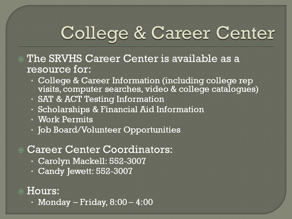  The SRVHS Career Center is available as a resource for: College & Career Information (including college rep visits, computer searches, video & college catalogues) SAT & ACT Testing Information Scholarships & Financial Aid Information Work Permits Job Board/Volunteer Opportunities  Career Center Coordinators: Carolyn Mackell: 552-3007 Candy Jewett: 552-3007  Hours: Monday – Friday, 8:00 – 4:00