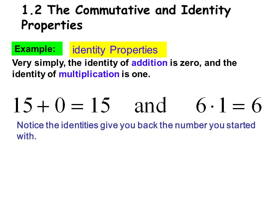 1.2 The Commutative and Identity Properties Example: identity Properties Very simply, the identity of addition is zero, and the identity of multiplication is one.