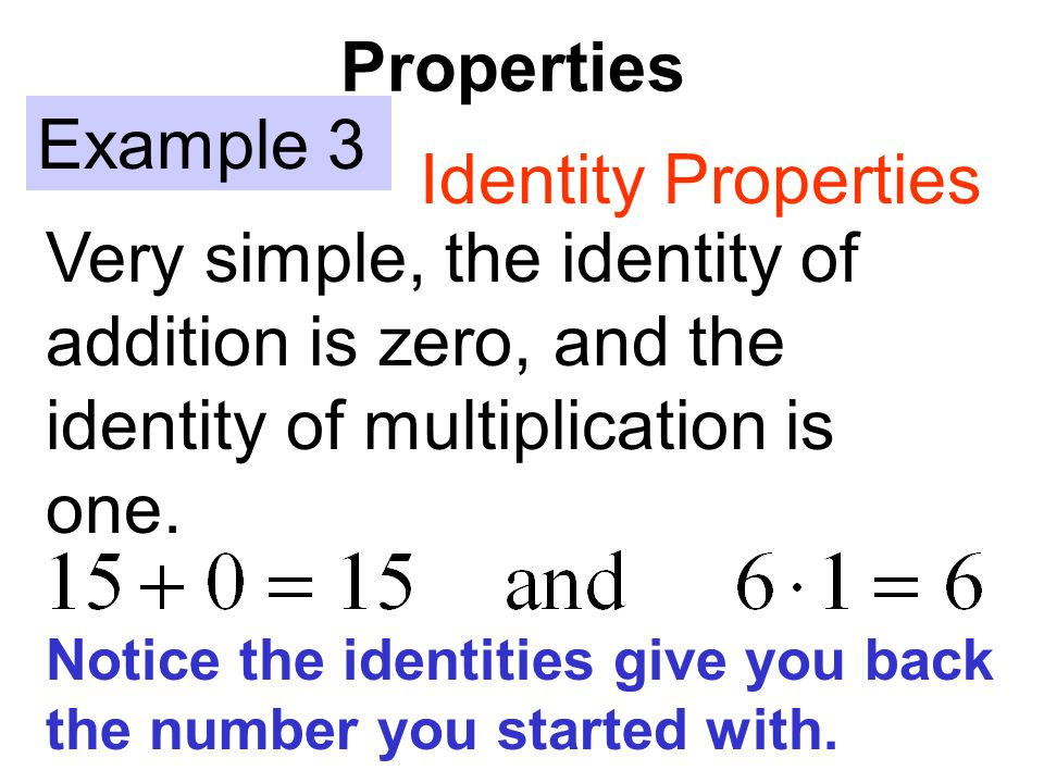 Properties Example 3 Identity Properties Very simple, the identity of addition is zero, and the identity of multiplication is one. Notice the identiti