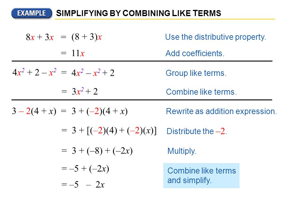 Combine like terms. S IMPLIFYING BY C OMBINING L IKE T ERMS 4x 2 + 2 – x 2 = (8 + 3)x Use the distributive property. = 11x Add coefficients. 8x + 3x =