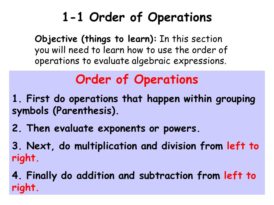 1-1 Order of Operations Objective (things to learn): In this section you will need to learn how to use the order of operations to evaluate algebraic expressions.