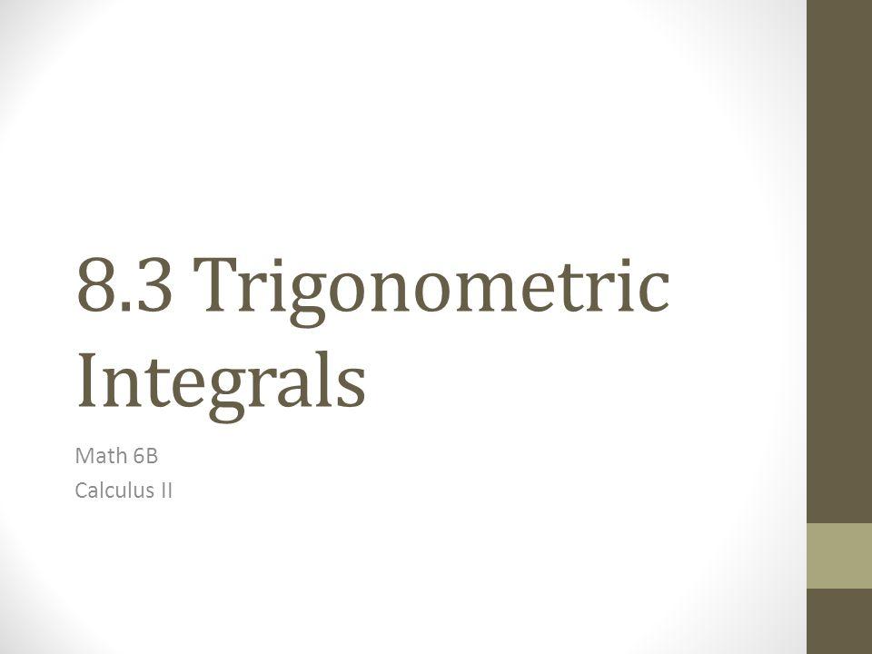 8.3 Trigonometric Integrals Math 6B Calculus II