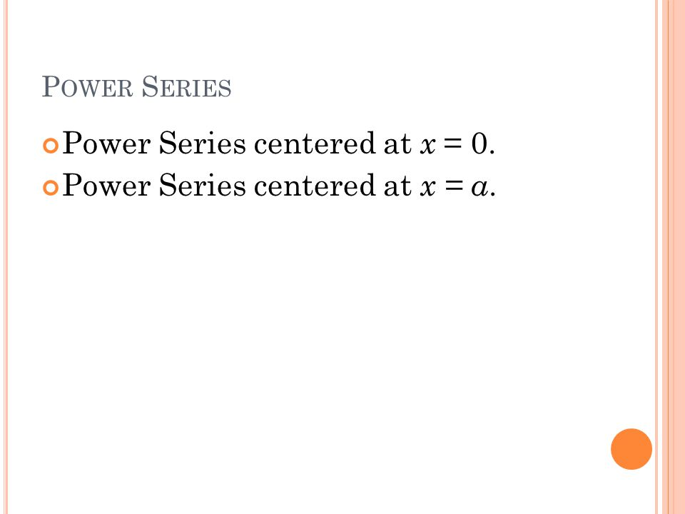 P OWER S ERIES Power Series centered at x = 0. Power Series centered at x = a.