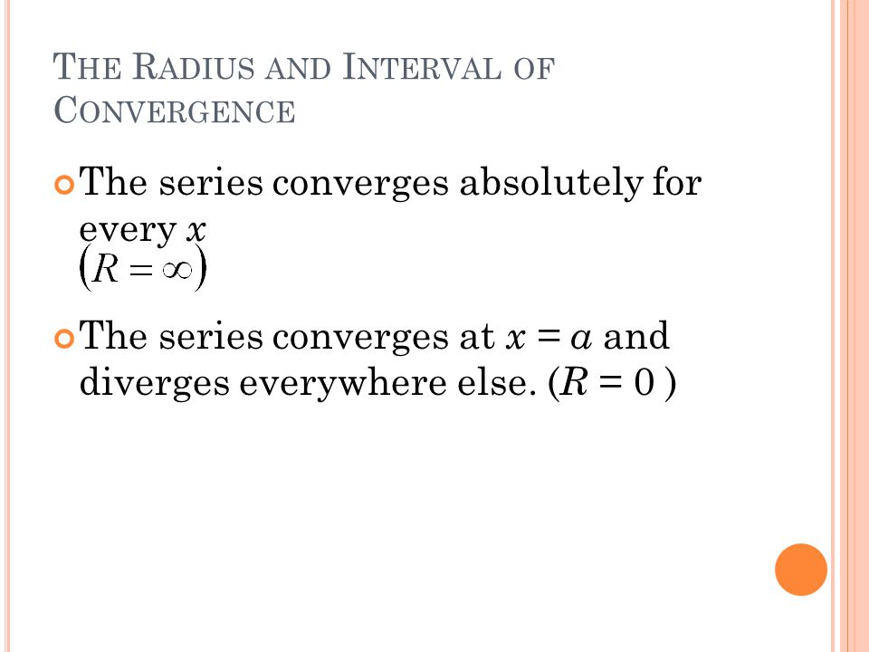 T HE R ADIUS AND I NTERVAL OF C ONVERGENCE The series converges absolutely for every x The series converges at x = a and diverges everywhere else. ( R