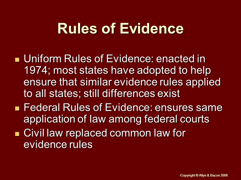 Copyright © Allyn & Bacon 2008 Rules of Evidence Uniform Rules of Evidence: enacted in 1974; most states have adopted to help ensure that similar evidence rules applied to all states; still differences exist Uniform Rules of Evidence: enacted in 1974; most states have adopted to help ensure that similar evidence rules applied to all states; still differences exist Federal Rules of Evidence: ensures same application of law among federal courts Federal Rules of Evidence: ensures same application of law among federal courts Civil law replaced common law for evidence rules Civil law replaced common law for evidence rules