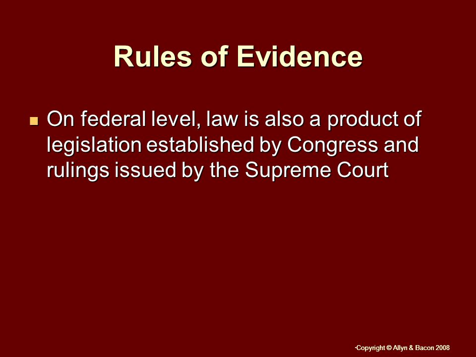 Copyright © Allyn & Bacon 2008 Rules of Evidence On federal level, law is also a product of legislation established by Congress and rulings issued by the Supreme Court On federal level, law is also a product of legislation established by Congress and rulings issued by the Supreme Court
