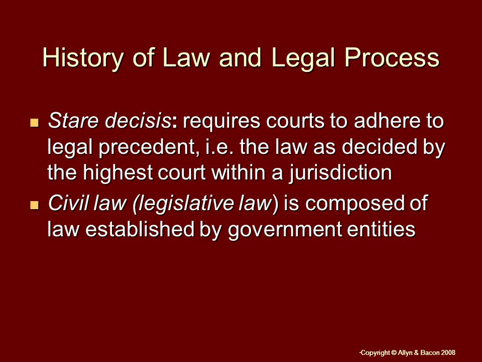 Copyright © Allyn & Bacon 2008 History of Law and Legal Process Stare decisis: requires courts to adhere to legal precedent, i.e.