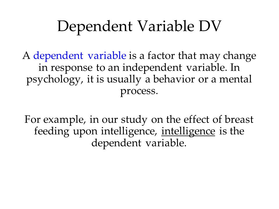 A dependent variable is a factor that may change in response to an independent variable. In psychology, it is usually a behavior or a mental process.