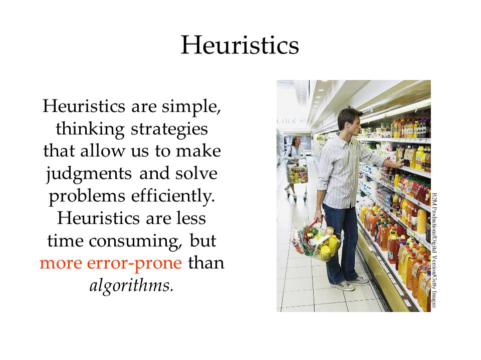 Heuristics Heuristics are simple, thinking strategies that allow us to make judgments and solve problems efficiently. Heuristics are less time consumi