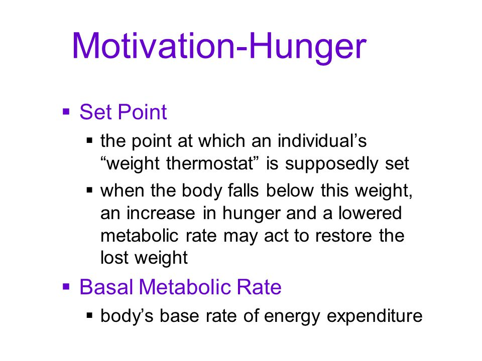 """Motivation-Hunger  Set Point  the point at which an individual's """"weight thermostat"""" is supposedly set  when the body falls below this weight, an i"""