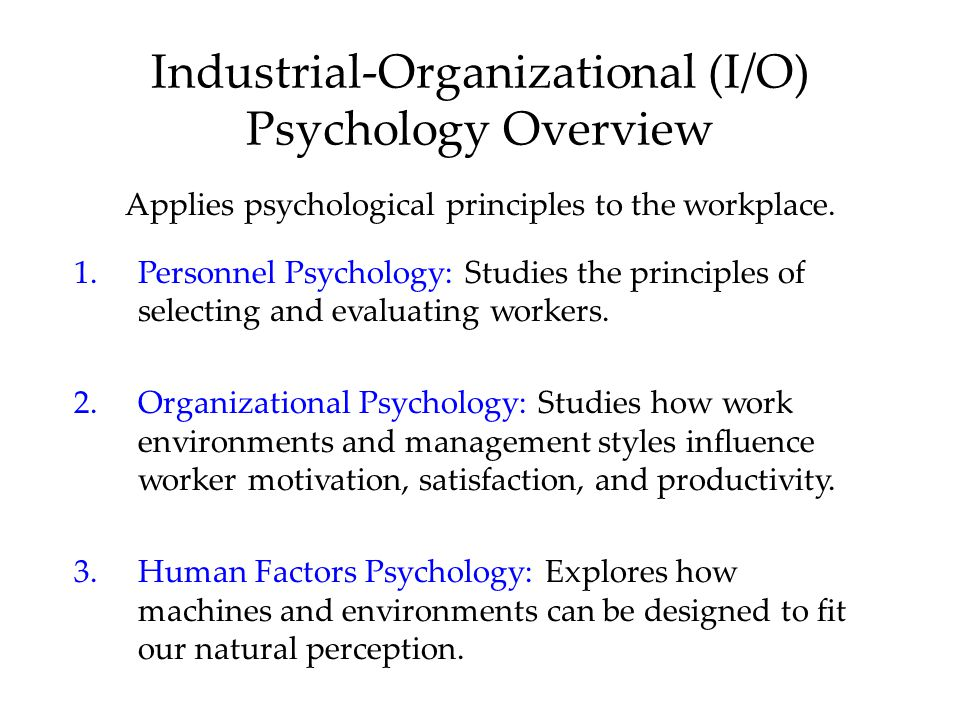Industrial-Organizational (I/O) Psychology Overview Applies psychological principles to the workplace. 1.Personnel Psychology: Studies the principles