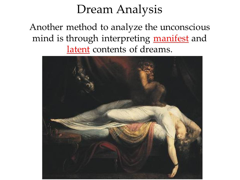 Dream Analysis Another method to analyze the unconscious mind is through interpreting manifest and latent contents of dreams.