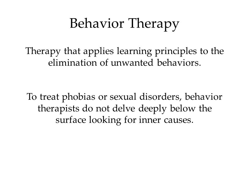 Behavior Therapy Therapy that applies learning principles to the elimination of unwanted behaviors. To treat phobias or sexual disorders, behavior the