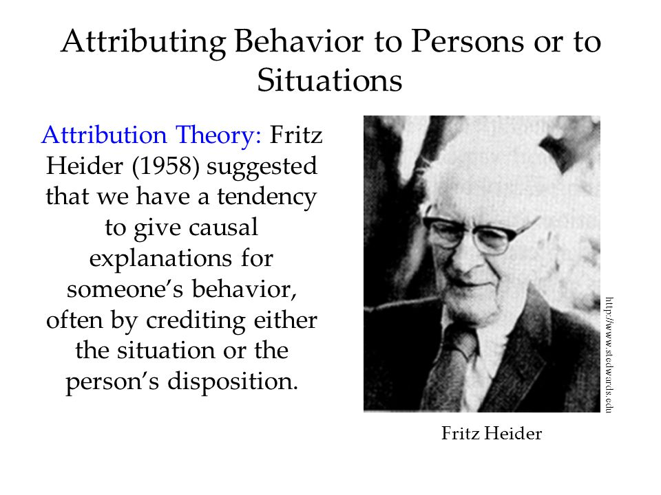 Attributing Behavior to Persons or to Situations Attribution Theory: Fritz Heider (1958) suggested that we have a tendency to give causal explanations