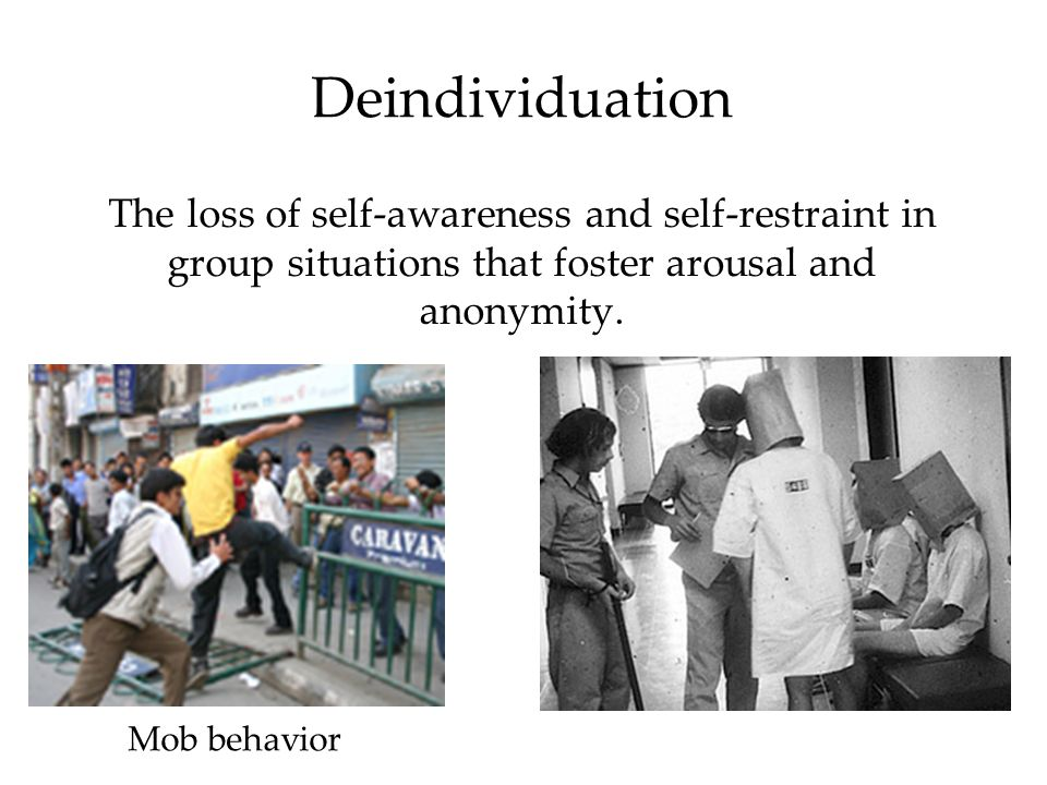 Deindividuation The loss of self-awareness and self-restraint in group situations that foster arousal and anonymity. Mob behavior