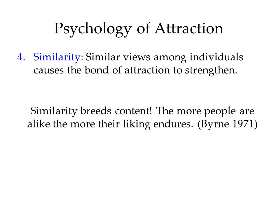 Psychology of Attraction 4.Similarity: Similar views among individuals causes the bond of attraction to strengthen. Similarity breeds content! The mor