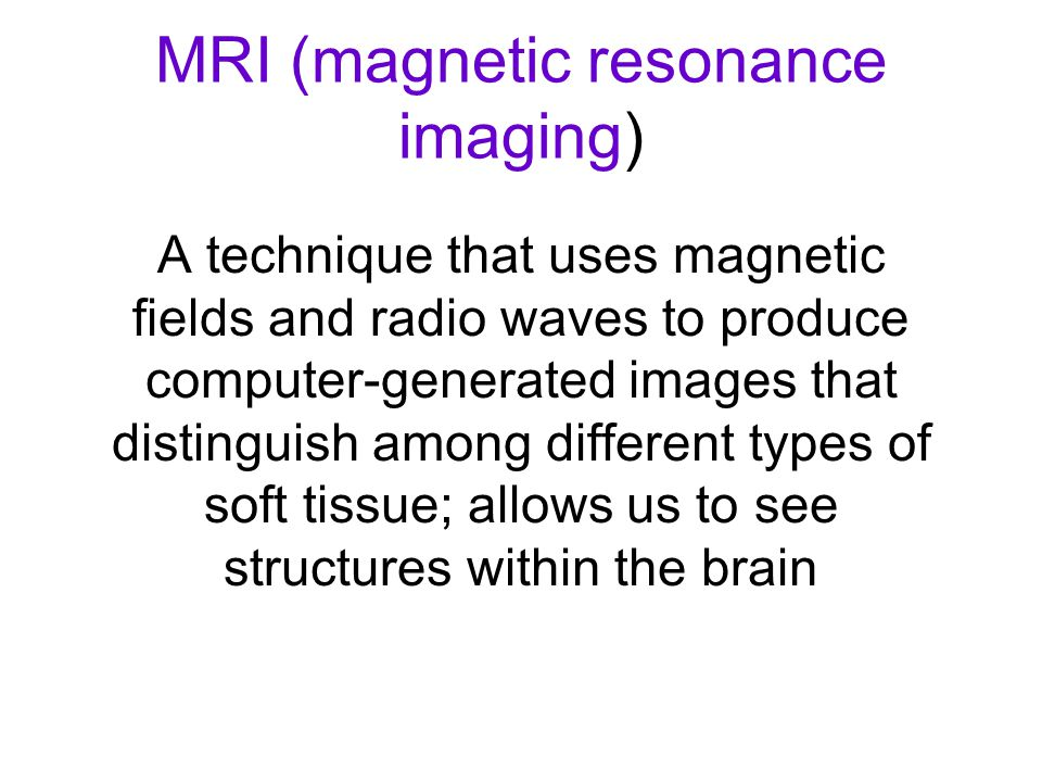 MRI (magnetic resonance imaging) A technique that uses magnetic fields and radio waves to produce computer-generated images that distinguish among dif