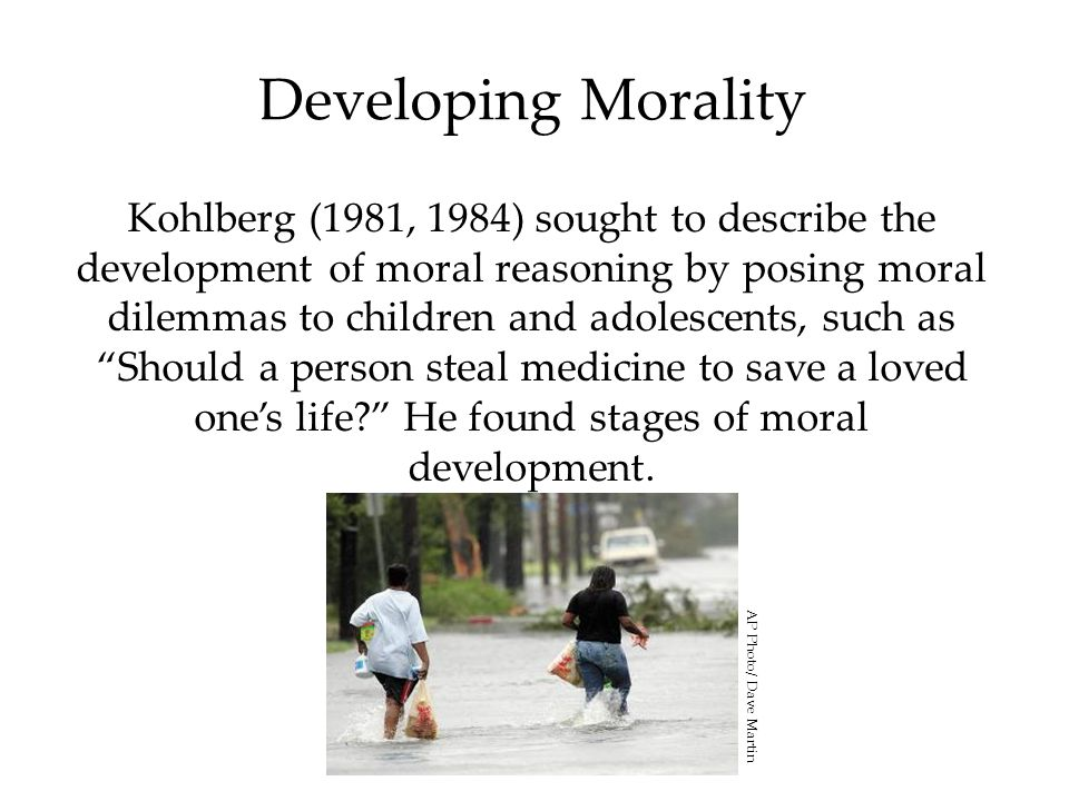 Developing Morality Kohlberg (1981, 1984) sought to describe the development of moral reasoning by posing moral dilemmas to children and adolescents,