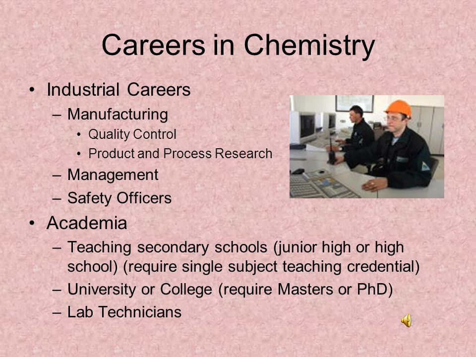 Careers in Chemistry Biochemistry –Forensic Science (Chemistry and Crime) –Medical Fields Doctor, Veterinarian, Dentist or Nurse Clinical Laboratory Pharmacist Anesthesiologist –Petroleum Industry Fuels Polymers/Plastics –Food Science Agriculture Food Processing Dieticians