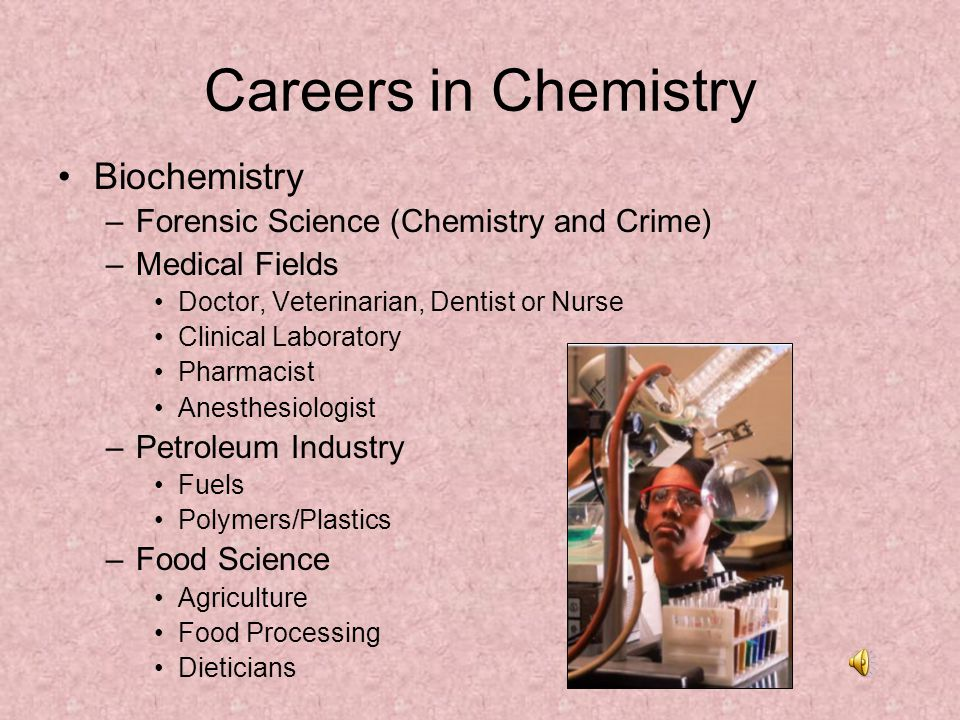 Careers in Chemistry Biochemistry –Forensic Science (Chemistry and Crime) –Medical Fields Doctor, Veterinarian, Dentist or Nurse Clinical Laboratory P