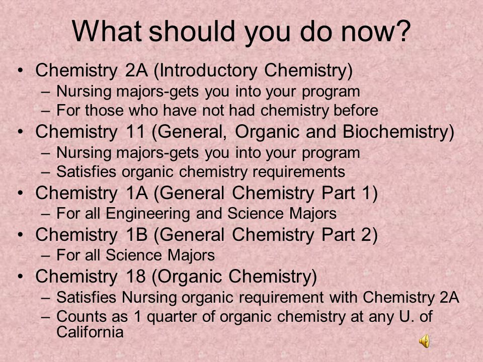 What should you do now? Chemistry 2A (Introductory Chemistry) –Nursing majors-gets you into your program –For those who have not had chemistry before