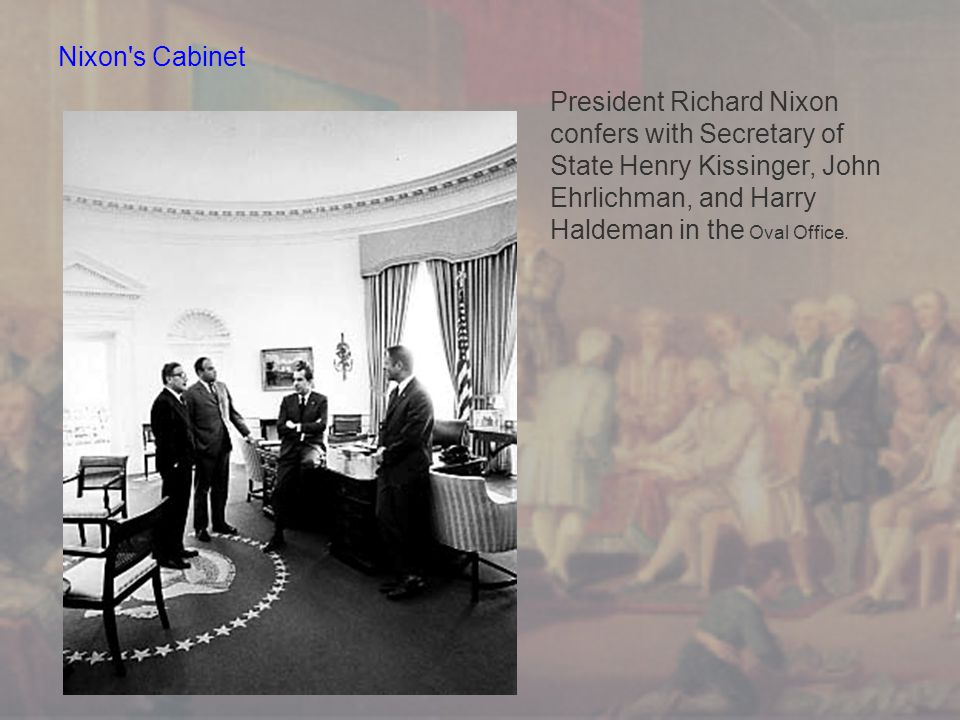 Nixon s Cabinet President Richard Nixon confers with Secretary of State Henry Kissinger, John Ehrlichman, and Harry Haldeman in the Oval Office.