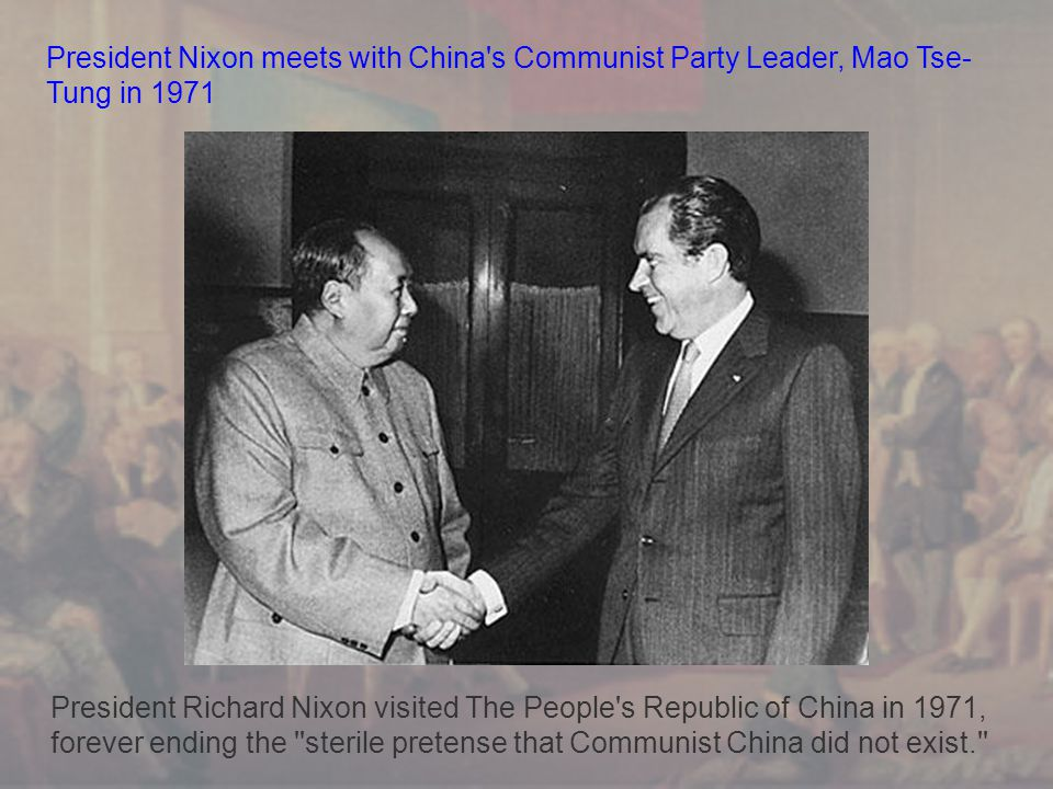 President Nixon meets with China s Communist Party Leader, Mao Tse- Tung in 1971 President Richard Nixon visited The People s Republic of China in 1971, forever ending the sterile pretense that Communist China did not exist.