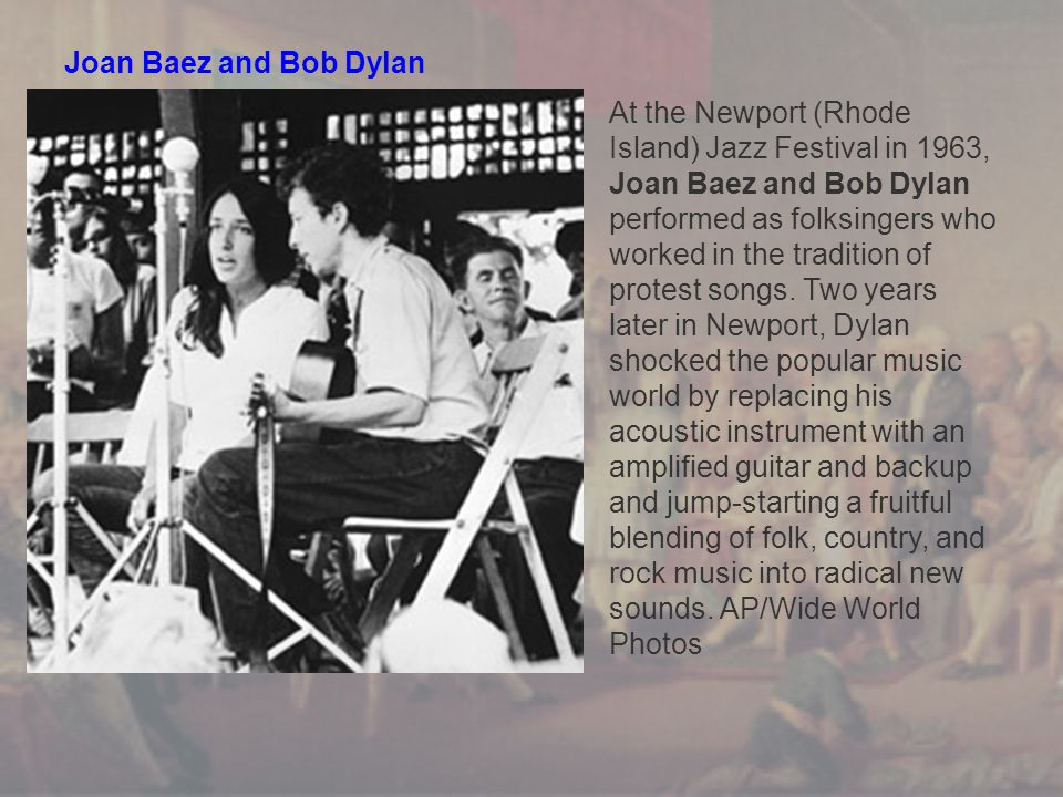 Joan Baez and Bob Dylan At the Newport (Rhode Island) Jazz Festival in 1963, Joan Baez and Bob Dylan performed as folksingers who worked in the tradition of protest songs.