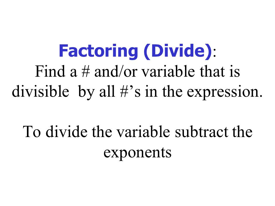 Factoring (Divide) : Find a # and/or variable that is divisible by all #'s in the expression.