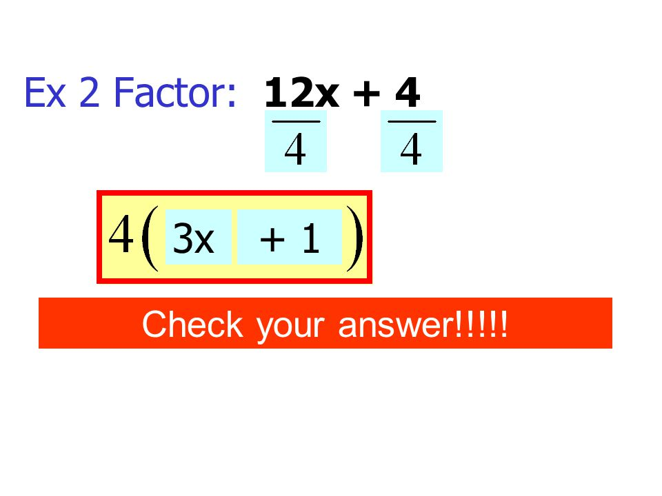 Ex 2 Factor: 12x + 4 3x+ 1 Check your answer!!!!!