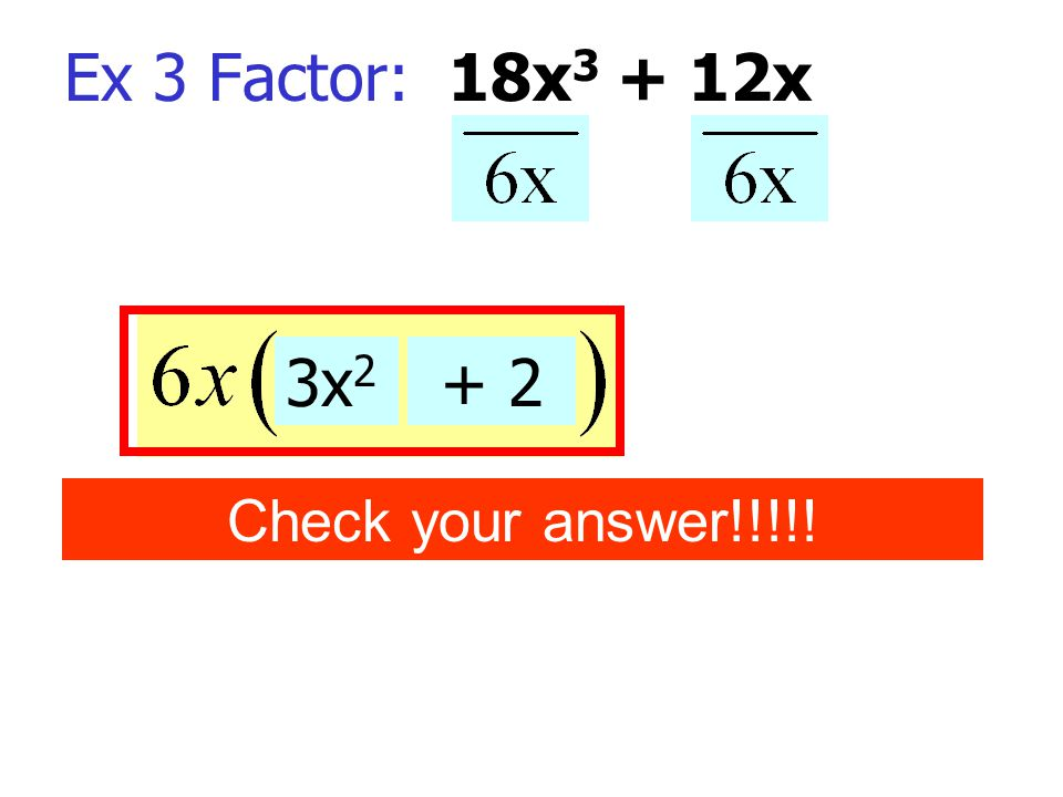 Ex 3 Factor: 18x 3 + 12x 3x 2 + 2 Check your answer!!!!!